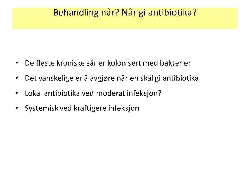 Behandling når? Når gi antibiotika? De fleste kroniske sår er kolonisert med bakterier Det vanskelige er å avgjøre når en skal gi antibiotika Lokal an
