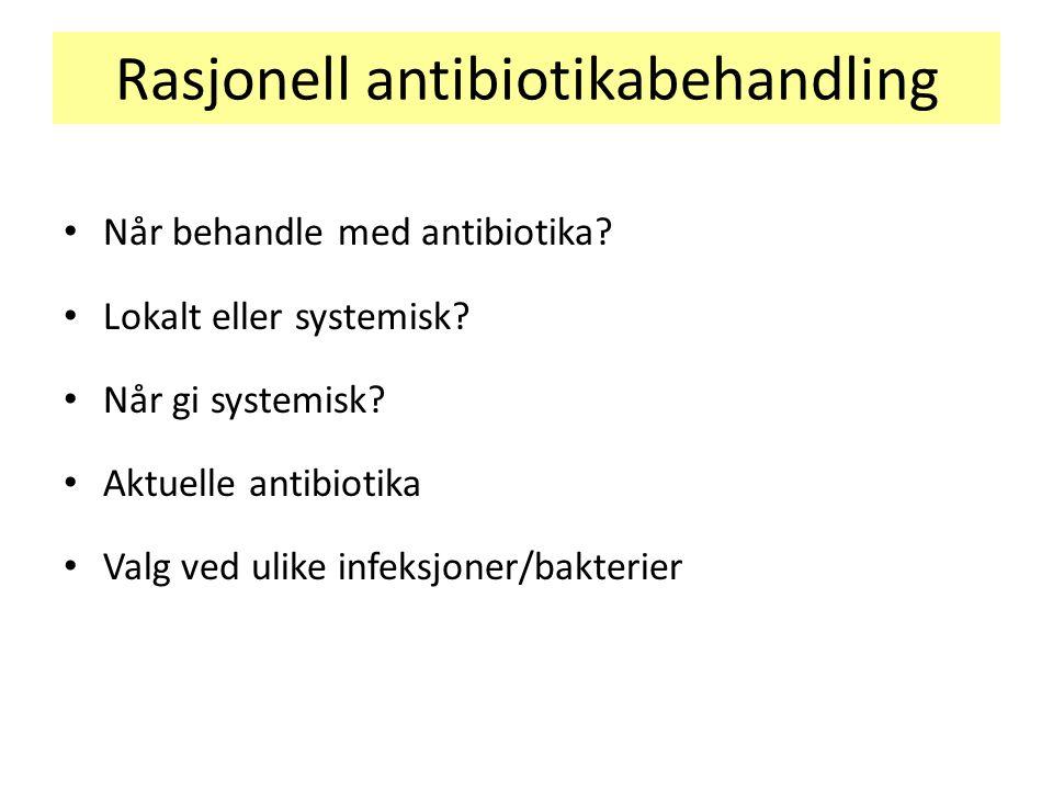 Rasjonell antibiotikabehandling Når behandle med antibiotika? Lokalt eller systemisk? Når gi systemisk? Aktuelle antibiotika Valg ved ulike infeksjone