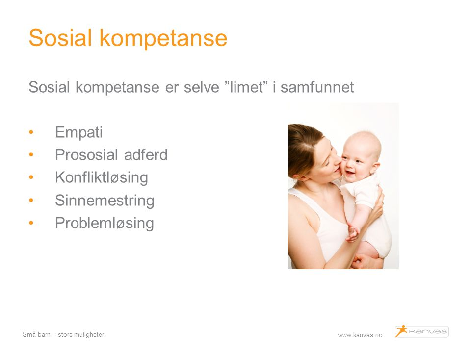 """www.kanvas.no Små barn – store muligheter Sosial kompetanse Sosial kompetanse er selve """"limet"""" i samfunnet Empati Prososial adferd Konfliktløsing Sinn"""