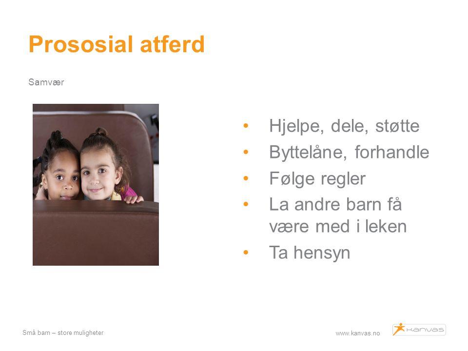 www.kanvas.no Små barn – store muligheter Prososial atferd Samvær Hjelpe, dele, støtte Byttelåne, forhandle Følge regler La andre barn få være med i l