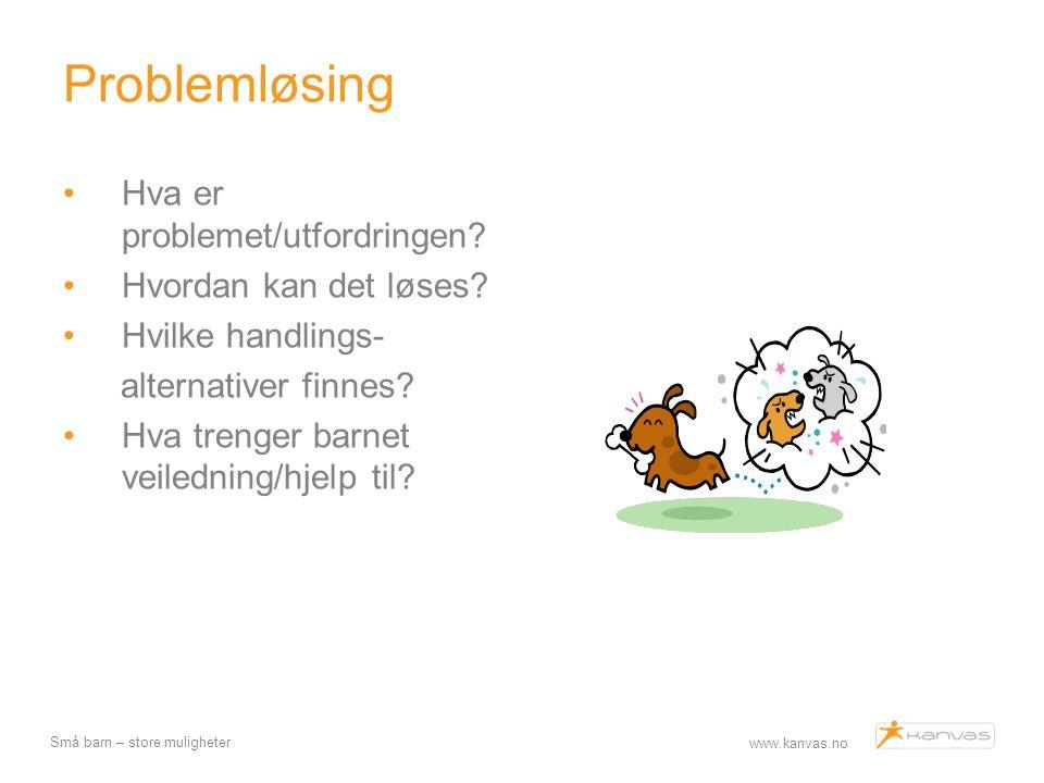 www.kanvas.no Små barn – store muligheter Problemløsing Hva er problemet/utfordringen? Hvordan kan det løses? Hvilke handlings- alternativer finnes? H