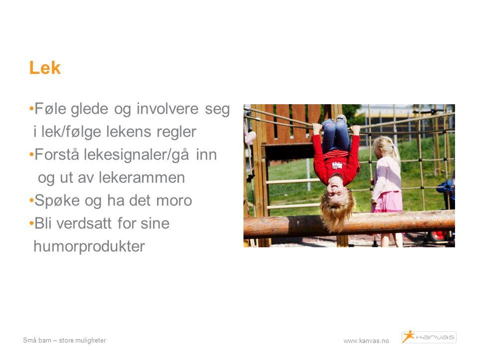 www.kanvas.no Små barn – store muligheter Lek Føle glede og involvere seg i lek/følge lekens regler Forstå lekesignaler/gå inn og ut av lekerammen Spø