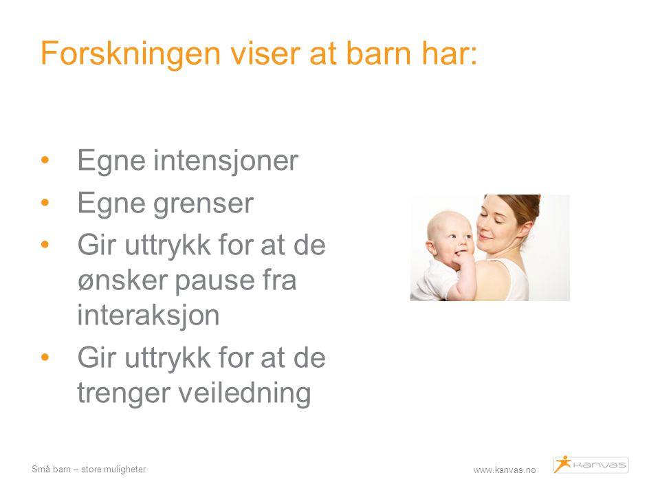 www.kanvas.no Små barn – store muligheter Forskningen viser at barn har: Egne intensjoner Egne grenser Gir uttrykk for at de ønsker pause fra interaks
