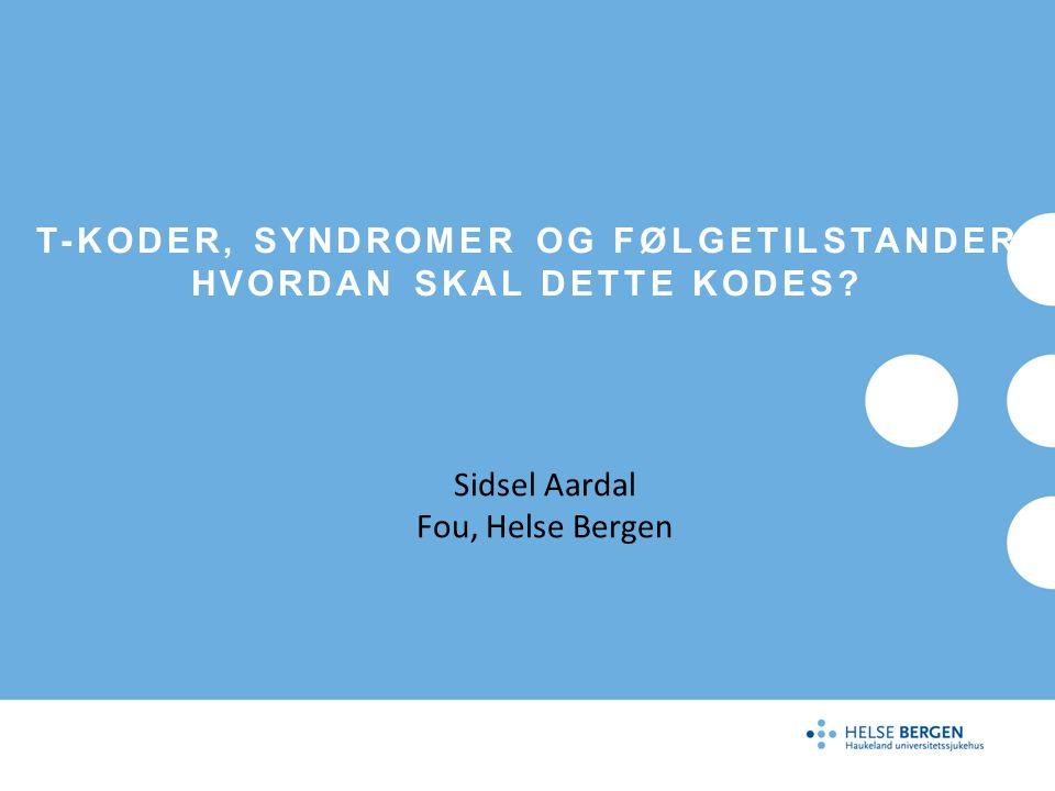 T-KODER, SYNDROMER OG FØLGETILSTANDER HVORDAN SKAL DETTE KODES? Sidsel Aardal Fou, Helse Bergen