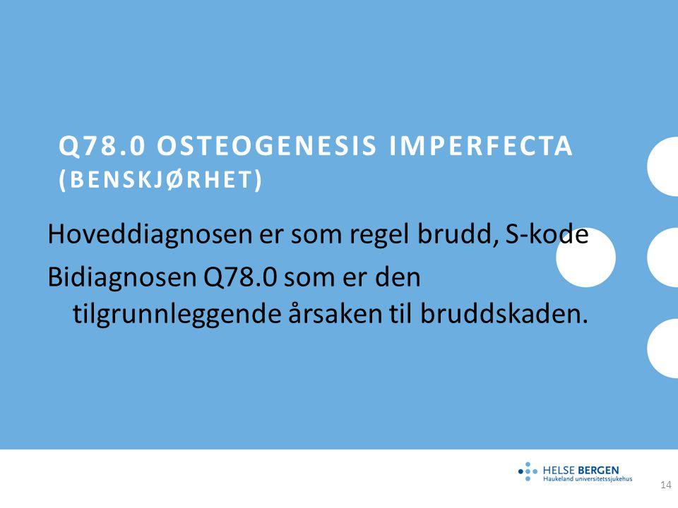 Q78.0 OSTEOGENESIS IMPERFECTA (BENSKJØRHET) Hoveddiagnosen er som regel brudd, S-kode Bidiagnosen Q78.0 som er den tilgrunnleggende årsaken til brudds