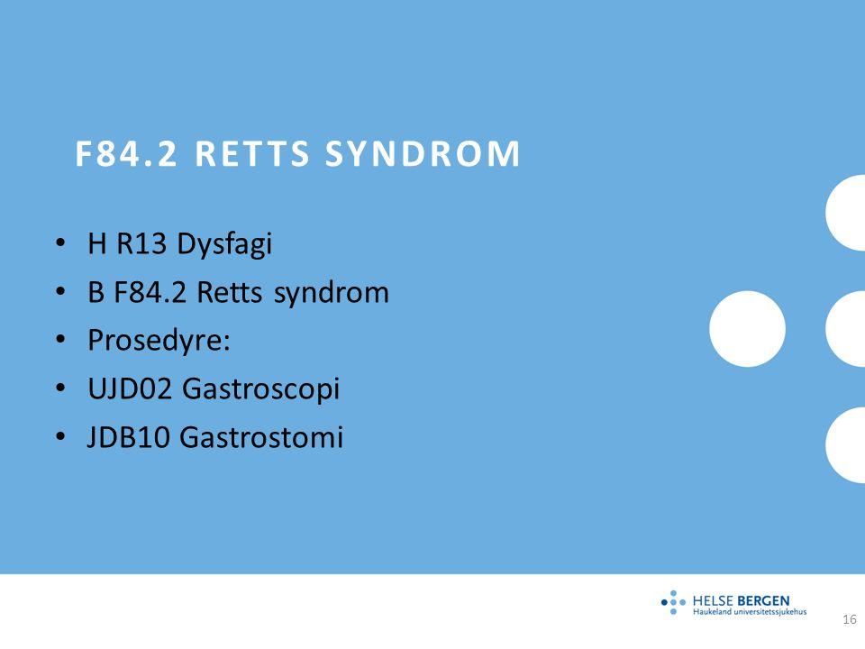 F84.2 RETTS SYNDROM H R13 Dysfagi B F84.2 Retts syndrom Prosedyre: UJD02 Gastroscopi JDB10 Gastrostomi 16