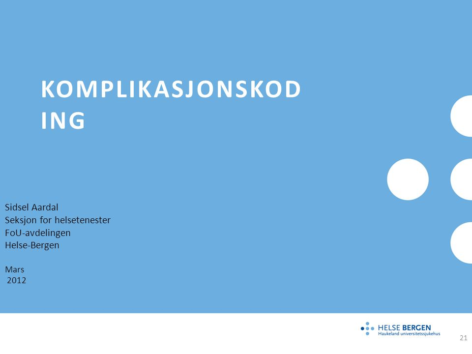 KOMPLIKASJONSKOD ING Sidsel Aardal Seksjon for helsetenester FoU-avdelingen Helse-Bergen Mars 2012 21