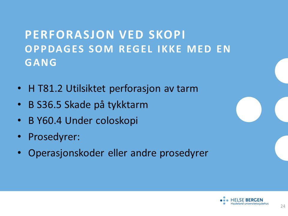 PERFORASJON VED SKOPI OPPDAGES SOM REGEL IKKE MED EN GANG H T81.2 Utilsiktet perforasjon av tarm B S36.5 Skade på tykktarm B Y60.4 Under coloskopi Pro