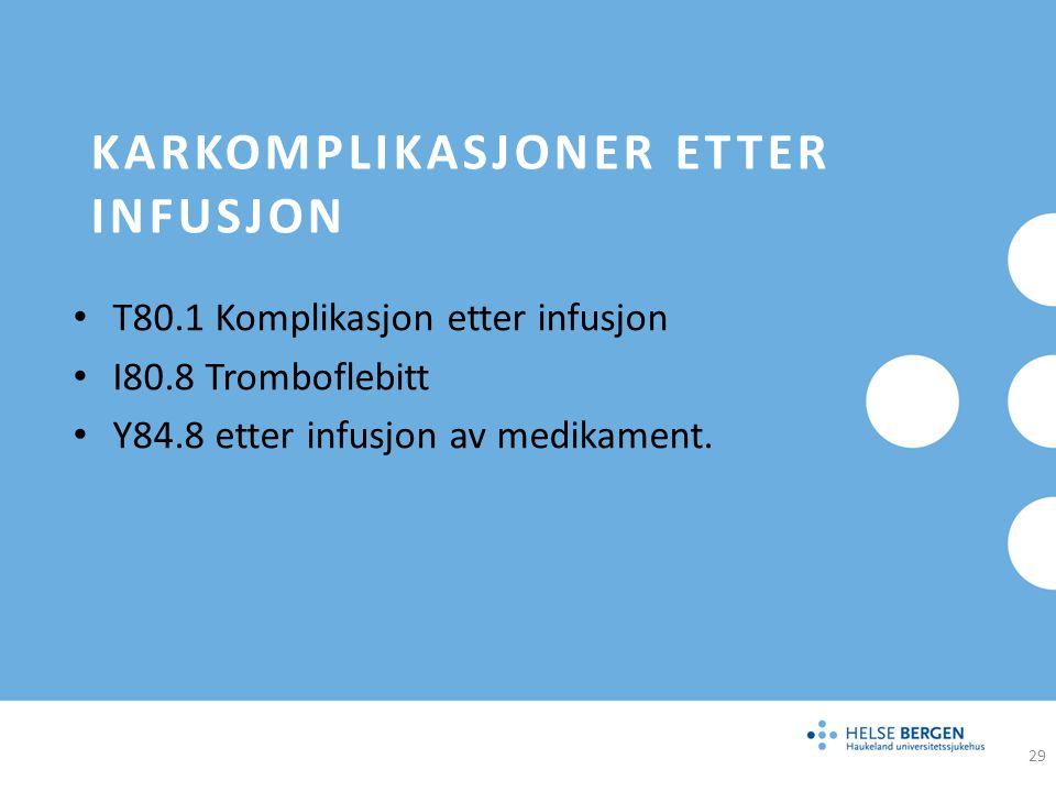 KARKOMPLIKASJONER ETTER INFUSJON T80.1 Komplikasjon etter infusjon I80.8 Tromboflebitt Y84.8 etter infusjon av medikament. 29