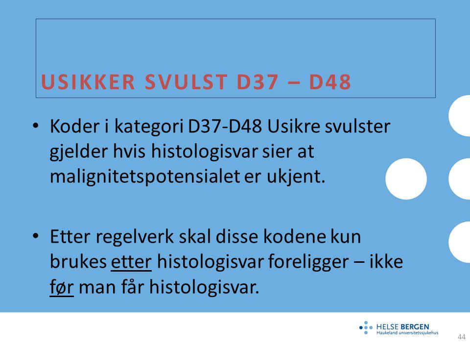 USIKKER SVULST D37 – D48 Koder i kategori D37-D48 Usikre svulster gjelder hvis histologisvar sier at malignitetspotensialet er ukjent. Etter regelverk
