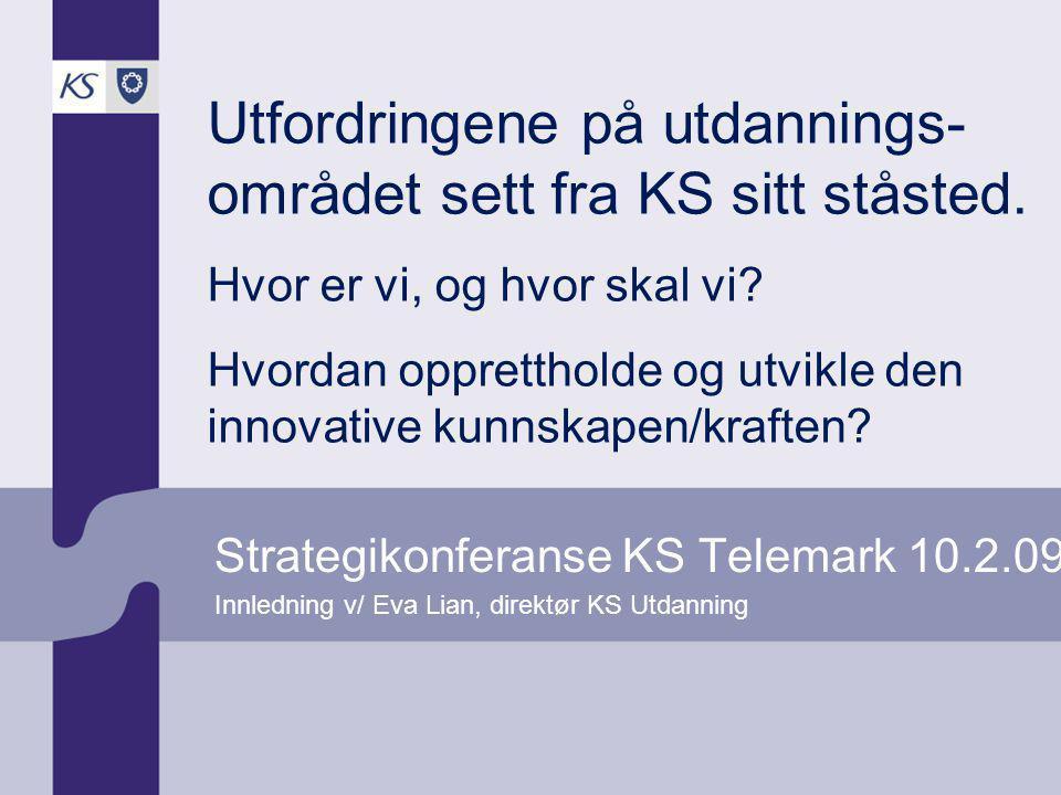 Strategikonferanse KS Telemark 10.2.09 Innledning v/ Eva Lian, direktør KS Utdanning Utfordringene på utdannings- området sett fra KS sitt ståsted. Hv