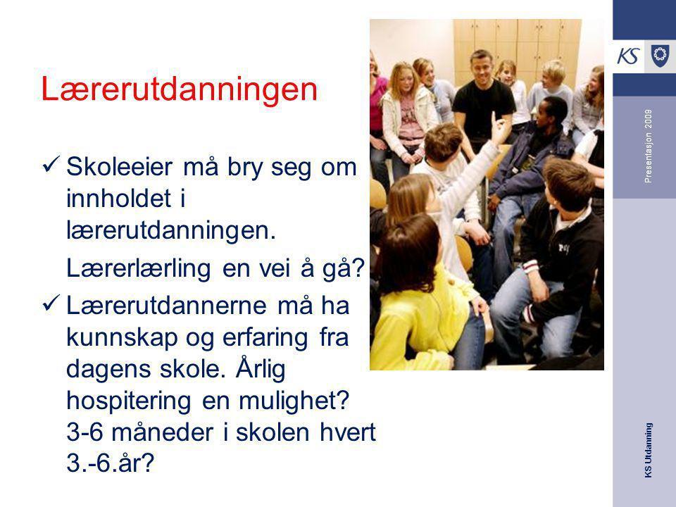 KS Utdanning Presentasjon 2009 Lærerutdanningen Skoleeier må bry seg om innholdet i lærerutdanningen. Lærerlærling en vei å gå? Lærerutdannerne må ha