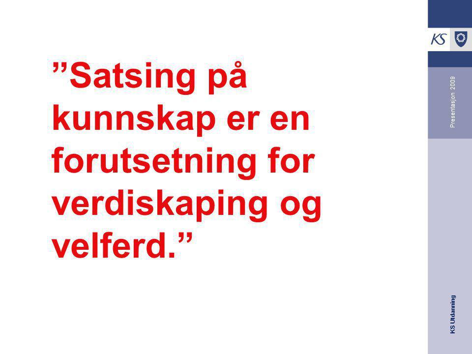 """KS Utdanning Presentasjon 2009 """"Satsing på kunnskap er en forutsetning for verdiskaping og velferd."""""""