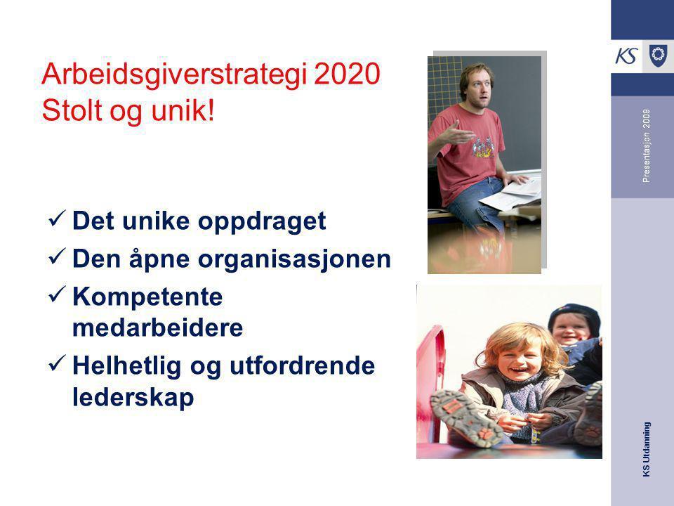 KS Utdanning Presentasjon 2009 Arbeidsgiverstrategi 2020 Stolt og unik! Det unike oppdraget Den åpne organisasjonen Kompetente medarbeidere Helhetlig