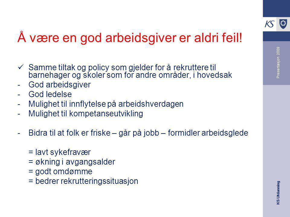 KS Utdanning Presentasjon 2009 Å være en god arbeidsgiver er aldri feil! Samme tiltak og policy som gjelder for å rekruttere til barnehager og skoler