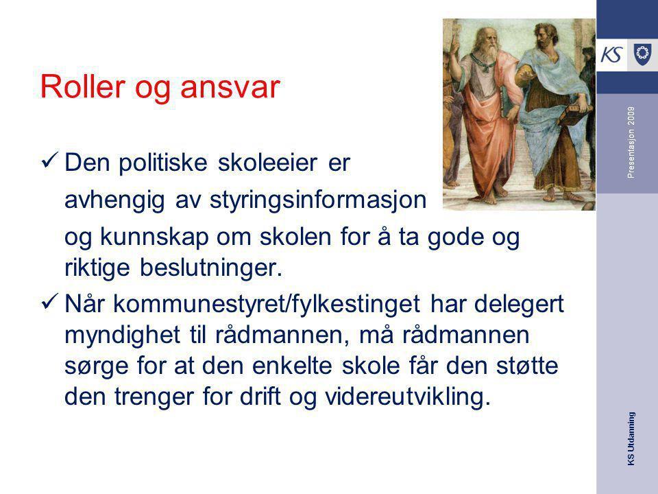 KS Utdanning Presentasjon 2009 Roller og ansvar Den politiske skoleeier er avhengig av styringsinformasjon og kunnskap om skolen for å ta gode og rikt
