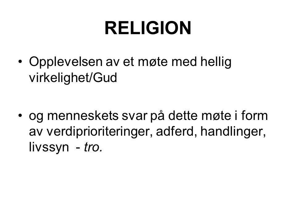 RELIGION Opplevelsen av et møte med hellig virkelighet/Gud og menneskets svar på dette møte i form av verdiprioriteringer, adferd, handlinger, livssyn - tro.