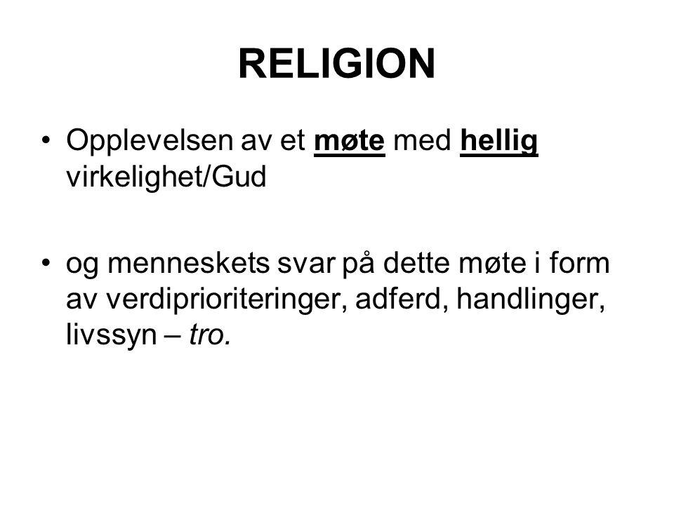 RELIGION Opplevelsen av et møte med hellig virkelighet/Gud og menneskets svar på dette møte i form av verdiprioriteringer, adferd, handlinger, livssyn – tro.