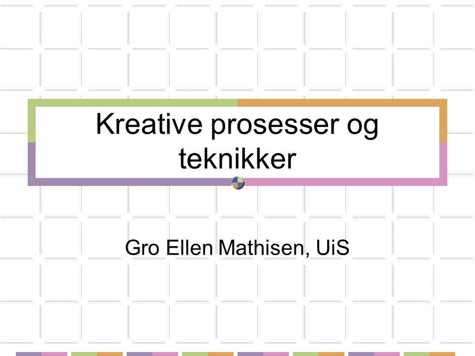 Kreative prosesser og teknikker Gro Ellen Mathisen, UiS