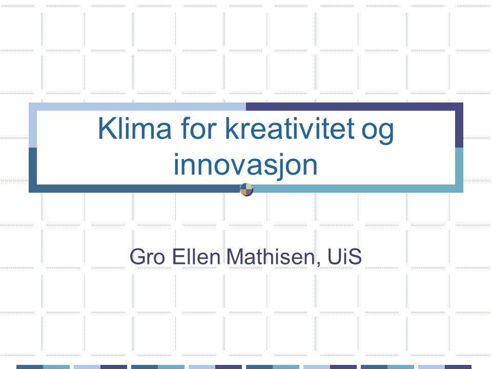 Klima for kreativitet og innovasjon Gro Ellen Mathisen, UiS