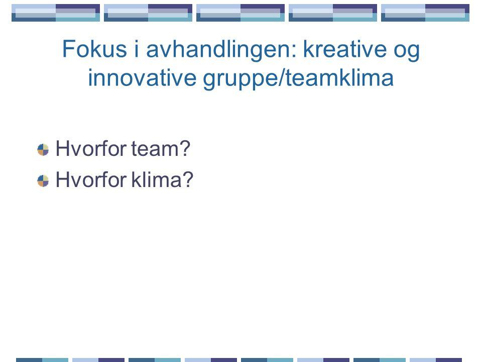 Fokus i avhandlingen: kreative og innovative gruppe/teamklima Hvorfor team? Hvorfor klima?