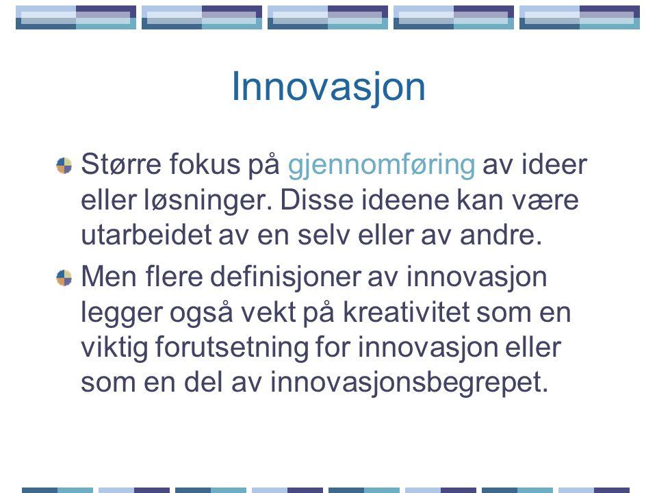 Innovasjon Større fokus på gjennomføring av ideer eller løsninger. Disse ideene kan være utarbeidet av en selv eller av andre. Men flere definisjoner