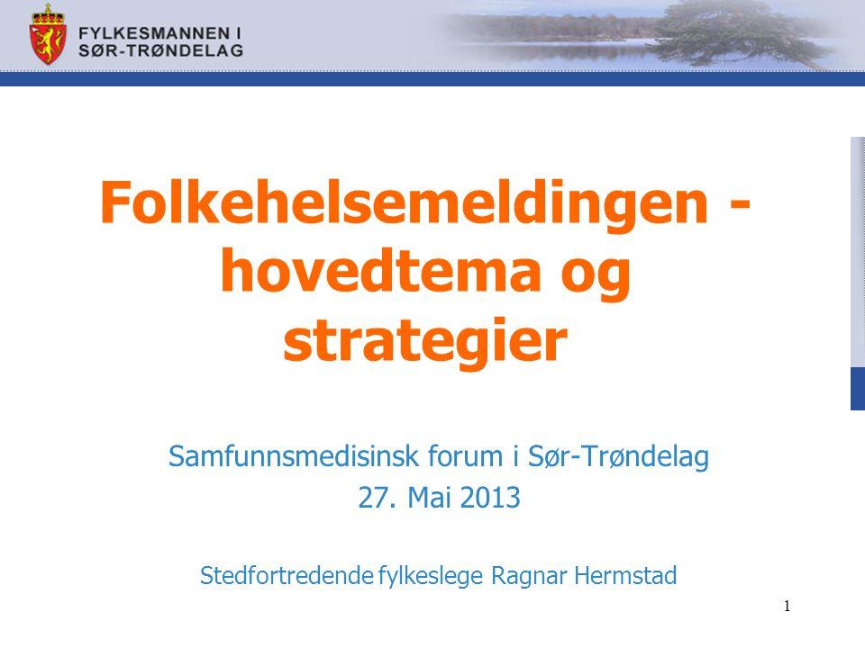 Folkehelsemeldingen - hovedtema og strategier Samfunnsmedisinsk forum i Sør-Trøndelag 27. Mai 2013 Stedfortredende fylkeslege Ragnar Hermstad 1