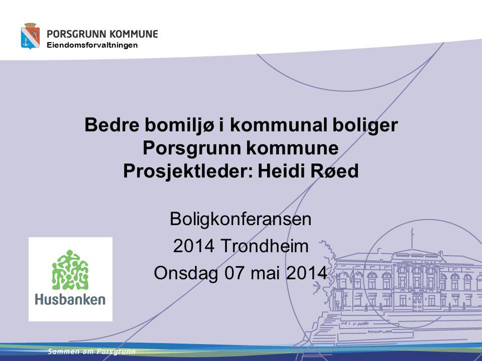 Eiendomsforvaltningen Bedre bomiljø i kommunal boliger Porsgrunn kommune Prosjektleder: Heidi Røed Boligkonferansen 2014 Trondheim Onsdag 07 mai 2014