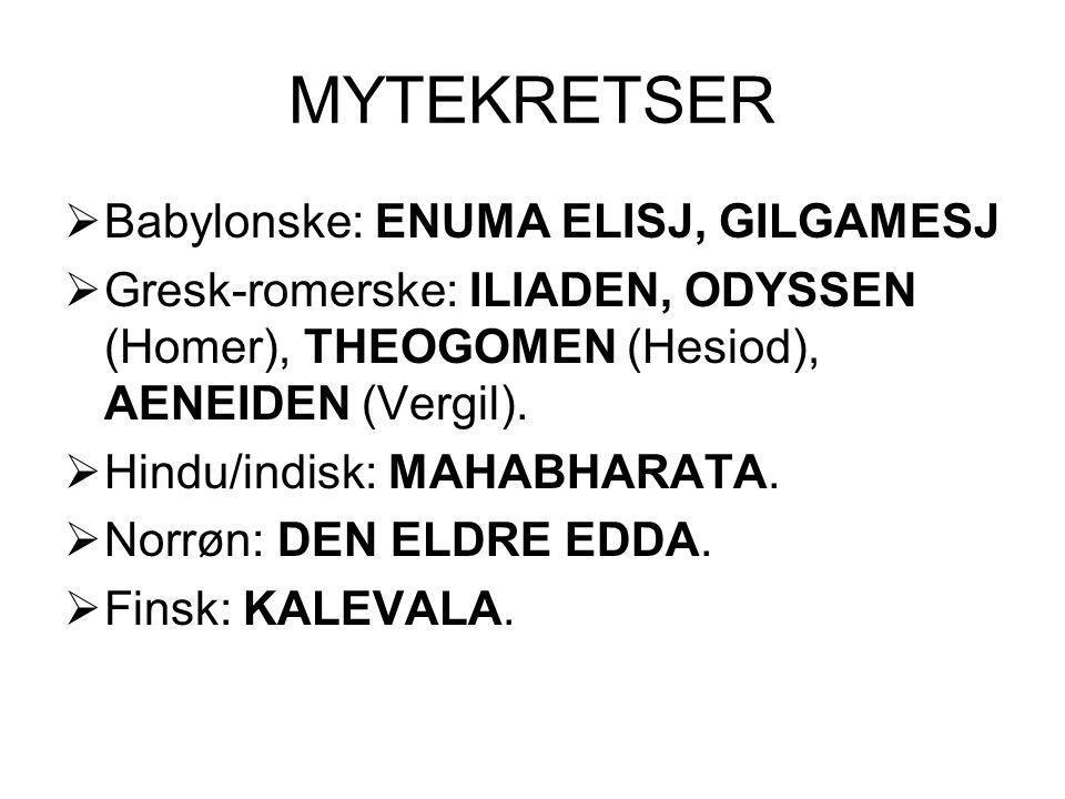 MYTEKRETSER  Babylonske: ENUMA ELISJ, GILGAMESJ  Gresk-romerske: ILIADEN, ODYSSEN (Homer), THEOGOMEN (Hesiod), AENEIDEN (Vergil).  Hindu/indisk: MA