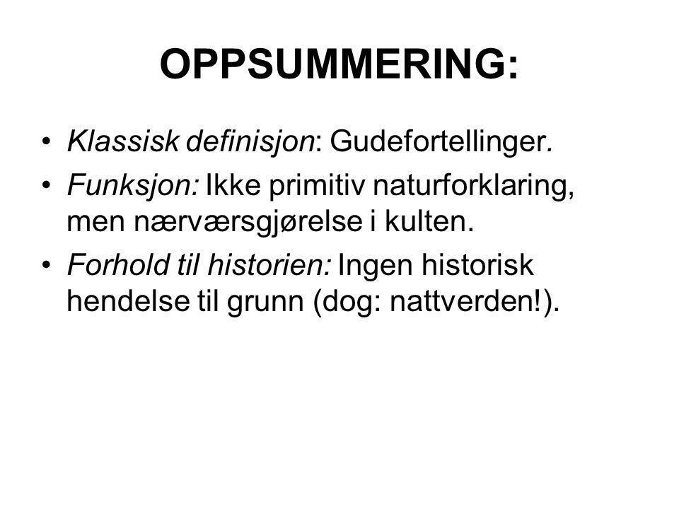 OPPSUMMERING: Klassisk definisjon: Gudefortellinger. Funksjon: Ikke primitiv naturforklaring, men nærværsgjørelse i kulten. Forhold til historien: Ing