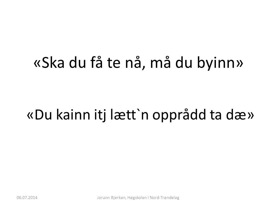 «Ska du få te nå, må du byinn» 06.07.2014Jorunn Bjerkan, Høgskolen i Nord-Trøndelag «Du kainn itj lætt`n opprådd ta dæ»