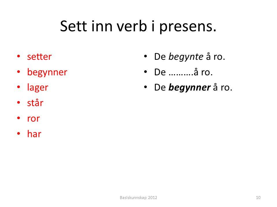 Sett inn verb i presens. setter begynner lager står ror har De begynte å ro. De ……….å ro. De begynner å ro. 10Basiskunnskap 2012