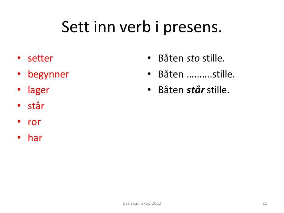Sett inn verb i presens. setter begynner lager står ror har Båten sto stille. Båten ……….stille. Båten står stille. 11Basiskunnskap 2012