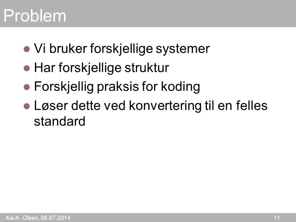 Kai A. Olsen, 06.07.2014 11 Problem Vi bruker forskjellige systemer Har forskjellige struktur Forskjellig praksis for koding Løser dette ved konverter