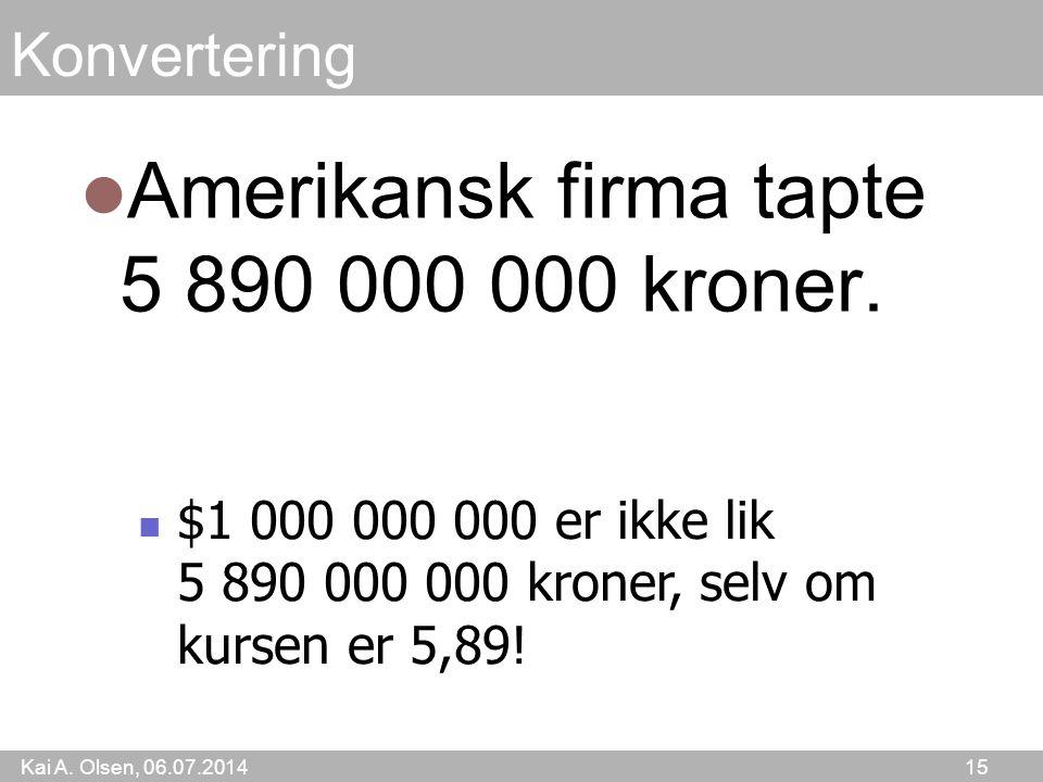 Kai A. Olsen, 06.07.2014 15 Konvertering Amerikansk firma tapte 5 890 000 000 kroner. $1 000 000 000 er ikke lik 5 890 000 000 kroner, selv om kursen