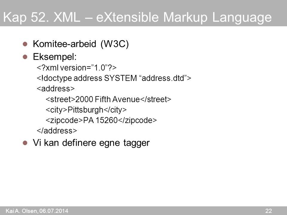 Kai A. Olsen, 06.07.2014 22 Kap 52. XML – eXtensible Markup Language Komitee-arbeid (W3C) Eksempel: 2000 Fifth Avenue Pittsburgh PA 15260 Vi kan defin