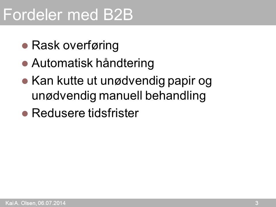 Kai A. Olsen, 06.07.2014 3 Fordeler med B2B Rask overføring Automatisk håndtering Kan kutte ut unødvendig papir og unødvendig manuell behandling Redus