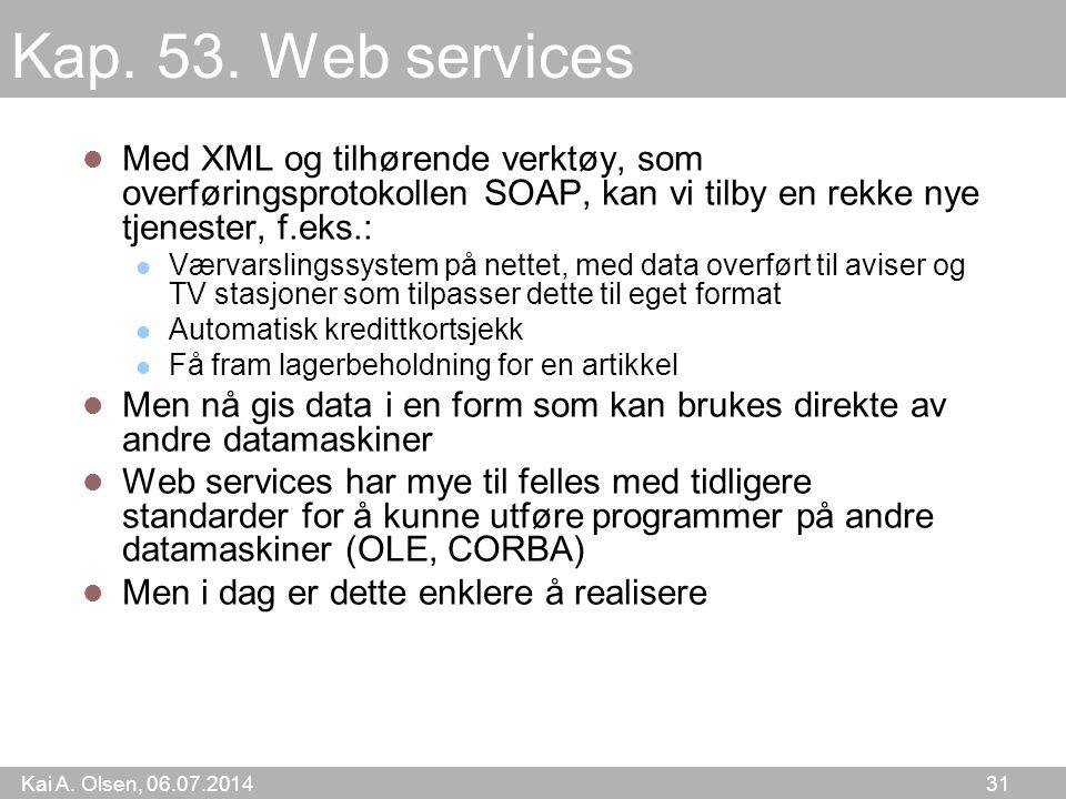 Kai A. Olsen, 06.07.2014 31 Kap. 53. Web services Med XML og tilhørende verktøy, som overføringsprotokollen SOAP, kan vi tilby en rekke nye tjenester,