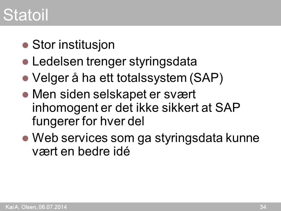 Kai A. Olsen, 06.07.2014 34 Statoil Stor institusjon Ledelsen trenger styringsdata Velger å ha ett totalssystem (SAP) Men siden selskapet er svært inh