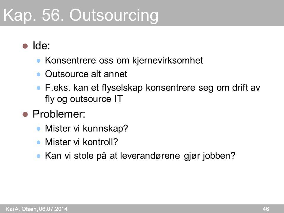 Kai A. Olsen, 06.07.2014 46 Kap. 56. Outsourcing Ide: Konsentrere oss om kjernevirksomhet Outsource alt annet F.eks. kan et flyselskap konsentrere seg
