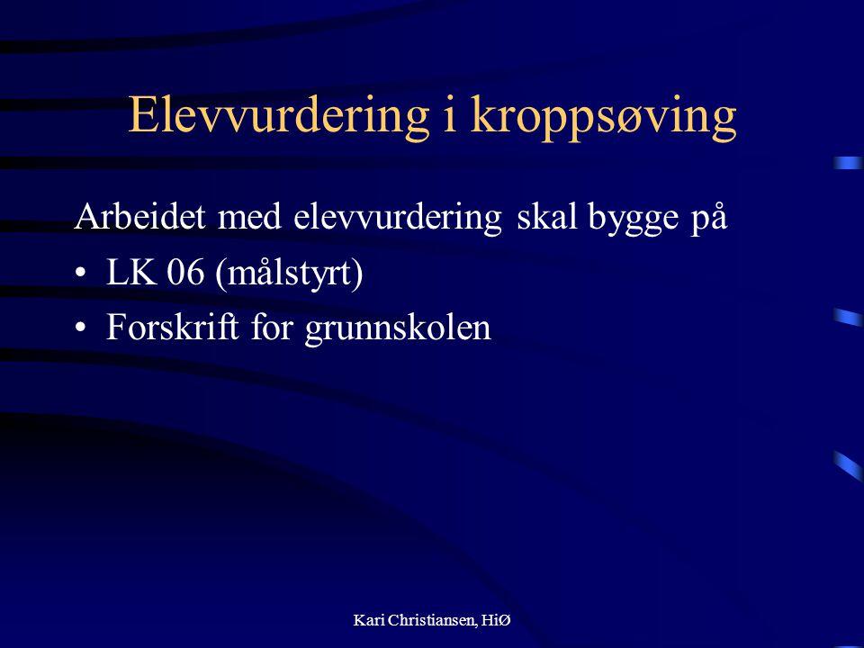 Elevvurdering i kroppsøving Arbeidet med elevvurdering skal bygge på LK 06 (målstyrt) Forskrift for grunnskolen Kari Christiansen, HiØ