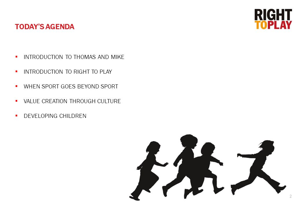 2  INTRODUCTION TO THOMAS AND MIKE  INTRODUCTION TO RIGHT TO PLAY  WHEN SPORT GOES BEYOND SPORT  VALUE CREATION THROUGH CULTURE  DEVELOPING CHILDREN TODAY'S AGENDA