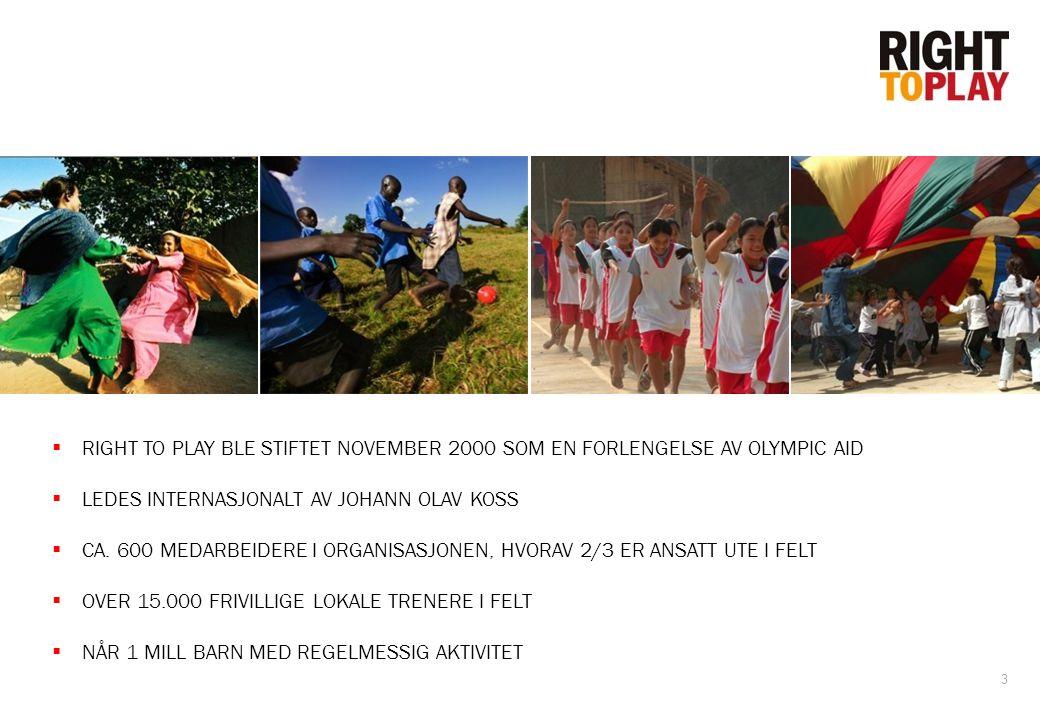 3  RIGHT TO PLAY BLE STIFTET NOVEMBER 2000 SOM EN FORLENGELSE AV OLYMPIC AID  LEDES INTERNASJONALT AV JOHANN OLAV KOSS  CA. 600 MEDARBEIDERE I ORGA