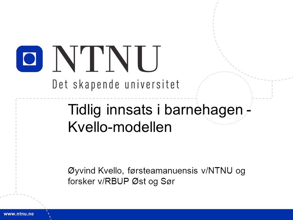 1 Tidlig innsats i barnehagen - Kvello-modellen Øyvind Kvello, førsteamanuensis v/NTNU og forsker v/RBUP Øst og Sør