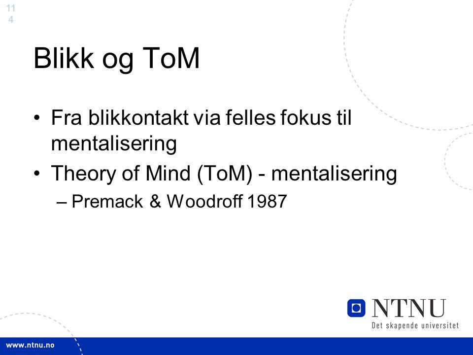 11 4 Blikk og ToM Fra blikkontakt via felles fokus til mentalisering Theory of Mind (ToM) - mentalisering –Premack & Woodroff 1987