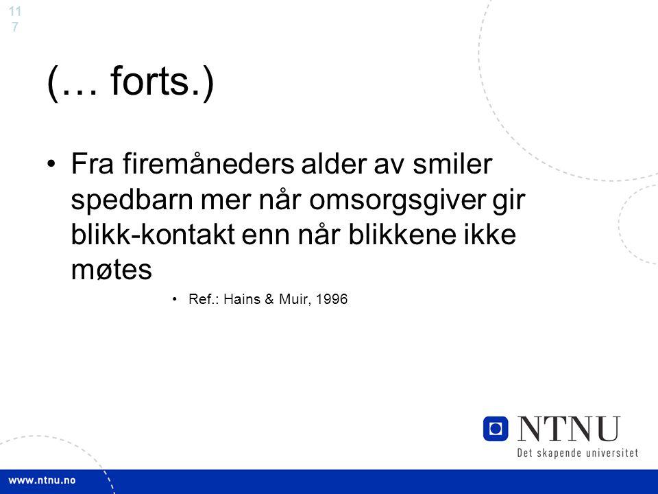11 7 (… forts.) Fra firemåneders alder av smiler spedbarn mer når omsorgsgiver gir blikk-kontakt enn når blikkene ikke møtes Ref.: Hains & Muir, 1996