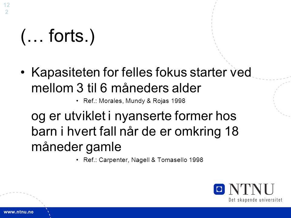 12 2 (… forts.) Kapasiteten for felles fokus starter ved mellom 3 til 6 måneders alder Ref.: Morales, Mundy & Rojas 1998 og er utviklet i nyanserte fo