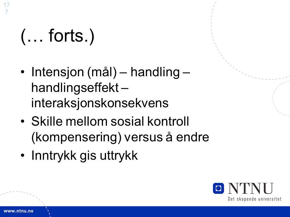 17 7 (… forts.) Intensjon (mål) – handling – handlingseffekt – interaksjonskonsekvens Skille mellom sosial kontroll (kompensering) versus å endre Innt
