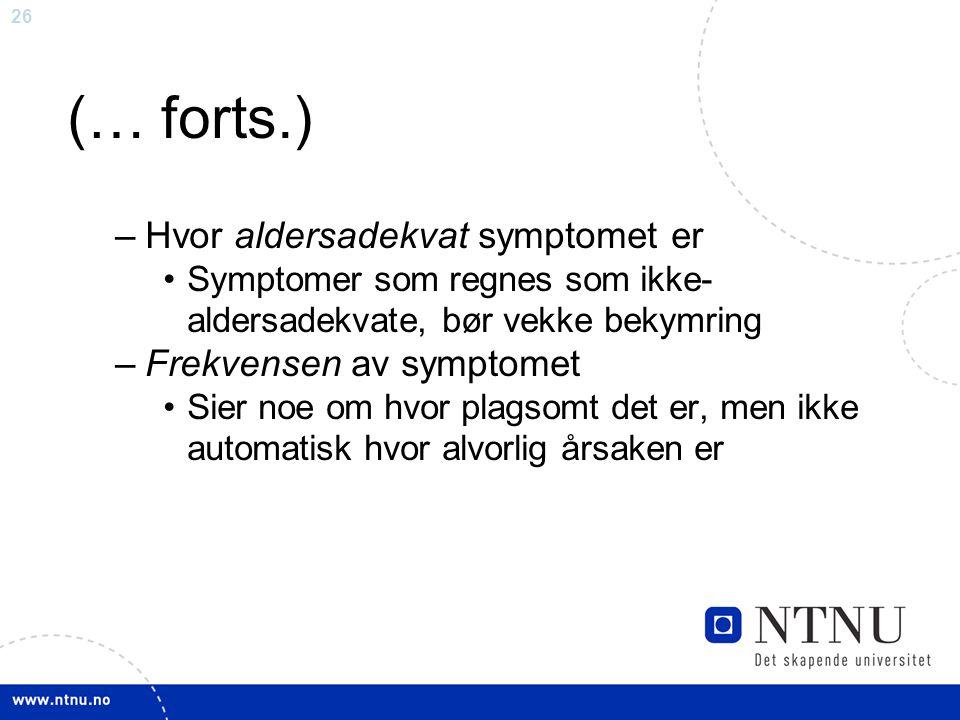 26 (… forts.) –Hvor aldersadekvat symptomet er Symptomer som regnes som ikke- aldersadekvate, bør vekke bekymring –Frekvensen av symptomet Sier noe om