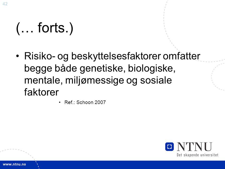 42 (… forts.) Risiko- og beskyttelsesfaktorer omfatter begge både genetiske, biologiske, mentale, miljømessige og sosiale faktorer Ref.: Schoon 2007